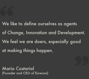 We like to define ourselves as agents of Change, Innovation and Development. We feel we are doers, especially good at making things happen.